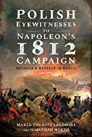 Polish Eyewitnesses to Napoleon's 1812 Campaign: Advance and Retreat in Russia