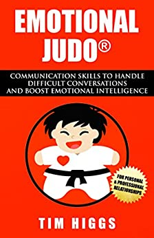 Emotional Judo: Communication Skills to Handle Difficult Conversations and Boost Emotional Intelligence by [Tim Higgs]