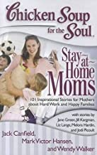 Chicken Soup for the Soul: Stay-at-Home Moms: 101 Inspirational Stories for Mothers about..