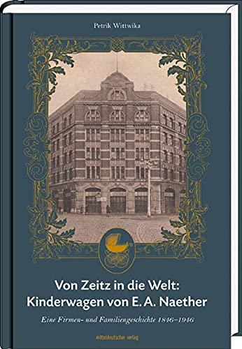 Von Zeitz in die Welt: Kinderwagen von E.A. Naether: Eine Firmen- und Familiengeschichte 1846–1946