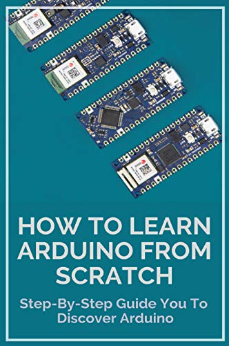 How To Learn Arduino From Scratch: Step-By-Step Guide You To Discover Arduino: Arduino (English Edition)