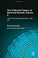 The Collected Papers of Bertrand Russell, Volume 5: Toward Principia Mathematica, 1905–08
