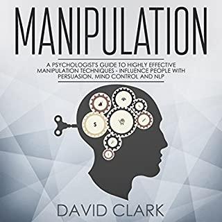 Manipulation, Book 3     A Psychologist's Guide to Highly Effective Manipulation Techniques - Influence People with Persuasion, Mind Control, and NLP              By:                                                                                                                                 David Clark                               Narrated by:                                                                                                                                 Phillip Withers                      Length: 1 hr and 27 mins     6 ratings     Overall 3.5