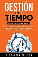 Gestión del Tiempo para Profesionales: Aumente su Productividad Utilizando Estrategias Respaldadas Científicamente: Ideal Para Escritores, Enfermeras, Administradores de Sistemas y Carreras Creativas