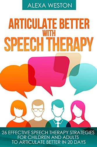 Articulate Better with Speech Therapy: 26 Effective Speech Therapy Strategies for Children and Adults to Articulate Better in 20 days (speech therapy, ... or stammer, treat lisp, treat Apraxia)