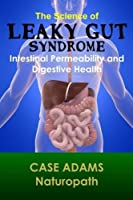 The Science of Leaky Gut Syndrome: Intestinal Permeability and Digestive Health by Case Adams Naturopath(2014-01-01)