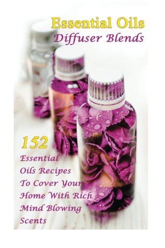 Essential Oils Diffuser Blends: 152 Essential Oils Recipes To Cover Your Home With Rich Mind Blowing Scents: (Spring Essential Oils, Essential Oils For Men, Young Living Essential Oils Guide)