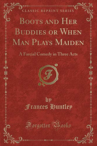Boots and Her Buddies or When Man Plays Maiden: A Farcial Comedy in Three Acts (Classic Reprint)