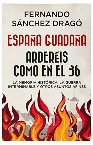 España Guadaña. Arderéis Como En El 36: La Memoria Histórica, la Guerra Interminable y otros asuntos afines (Historia)