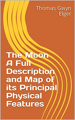 The Moon A Full Description and Map of its Principal Physical Features (English Edition)