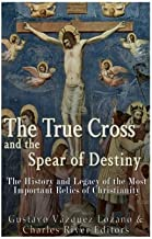 The True Cross and the Spear of Destiny: The History and Legacy of the Most Important Relics of Christianity