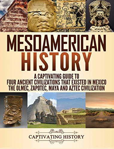 Compare Textbook Prices for Mesoamerican History: A Captivating Guide to Four Ancient Civilizations that Existed in Mexico - The Olmec, Zapotec, Maya and Aztec Civilization Illustrated Edition ISBN 9781647483159 by History, Captivating