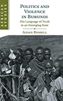 Politics and Violence in Burundi: The Language of Truth in an Emerging State (African Studies, Series Number 145)