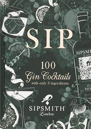 Sipsmith: Sip: 100 gin cocktails with only three ingredients: 100 Gin Cocktails with Just Three Ingredients