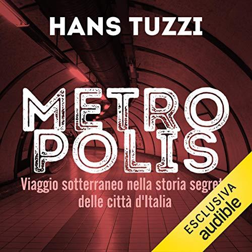 Metropolis: Viaggio sotterraneo nella storia segreta delle citta d'Italia