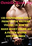 100 Stepbrother Romance Title Prompts For Writers Volume 12: How To Make Money Online As A Fiction Romance Writer And Publisher (Stepbrother Romance Kindle Publishing Series).