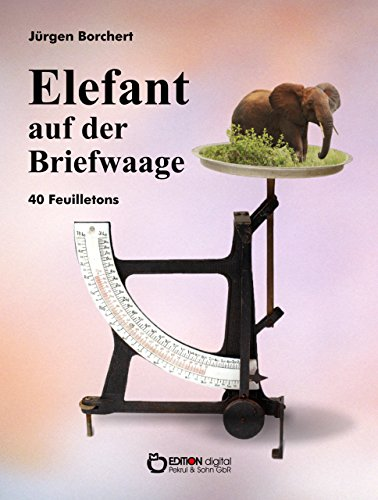 Elefant auf der Briefwaage: 40 Feuilletons