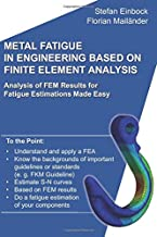 Metal Fatigue in Engineering Based on Finite Element Analysis (FEA): Analysis of FEM Results for Fatigue Estimations Made Easy