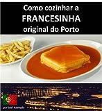 FRANCESINHA: Como cozinhar a Francesinha original do Porto (Portuguese Edition)