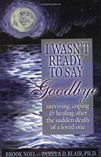 I Wasn't Ready to Say Goodbye: Surviving, Coping and Healing After the Death of a Loved One