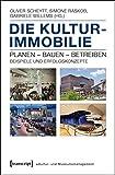 Die Kulturimmobilie: Planen - Bauen - Betreiben. Beispiele und Erfolgskonzepte - Oliver Scheytt