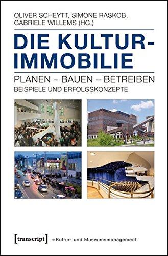 Die Kulturimmobilie: Planen - Bauen - Betreiben. Beispiele und Erfolgskonzepte (Edition Umbruch - Texte zur Kulturpolitik)