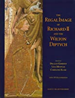 The Regal Image of Richard II and the Wilton Diptych (Studies in Medieval and Early Renaissance Art History, 21)
