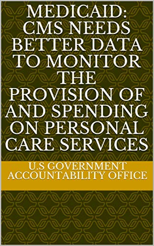 Medicaid: CMS Needs Better Data to Monitor the Provision of and Spending on Personal Care Services (English Edition)