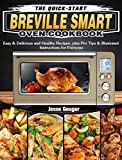 The Quick-Start Breville Smart Oven Cookbook: Easy & Delicious and Healthy Recipes, plus Pro Tips & Illustrated Instructions for Everyone