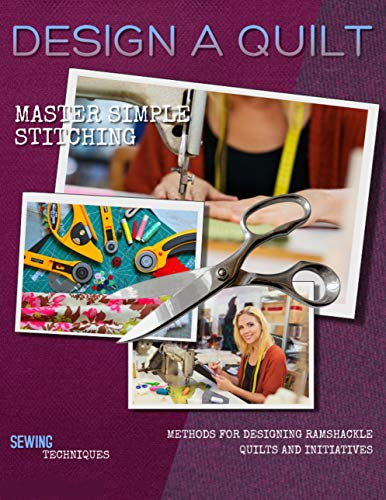 Design A Quilt: Master Simple Stitching Methods For Designing Ramshackle Quilts And Initiatives (English Edition)