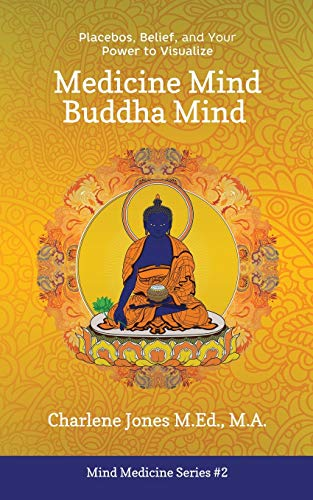 Medicine Mind Buddha Mind: Placebos, Belief, and the Power of Your Mind to Visualize (Mind Medicine)