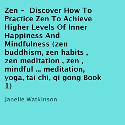 Zen: Discover How to Practice Zen to Achieve Higher Levels of Inner Happiness and Mindfulness, Book 1 audiobook cover art