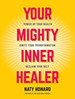 Your Mighty Inner Healer: Power Up Your Health, Ignite Your Transformation, Reclaim Your Self