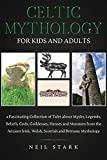 Celtic Mythology for Kids and Adults: A Fascinating Collection of Tales about Myths, Legends, Beliefs, Gods, Goddesses, Heros and Monsters from the ... Irish, Welsh, Scottish and Brittany Mythology
