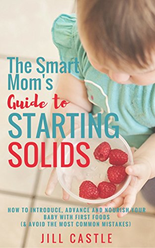 The Smart Mom's Guide to Starting Solids: How to Introduce, Advance, and Nourish Your Baby with First Foods (& Avoid the…