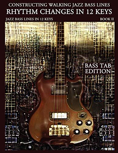 Constructing Walking Jazz Bass Lines Bk II - Rhythm changes in 12 keys -Bass Tab Edition: Walking Bass Lines - Jazz walking bass method for the Electric bassist: Volume 2