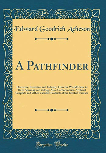 A Pathfinder: Discovery, Invention and Industry; How the World Came to Have Aquadag and Oildag; Also, Carborundum, Artificial Graphite and Other ... of the Electric Furnace (Classic Reprint)