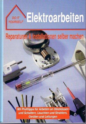 Do it yourself - Elektroarbeiten : Reparaturen & Installationen selber machen ; Mit Profitipps für Arbeiten an Steckdosen und Schaltern, Leuchten und Strahlern, Geräten und Leitungen ; .