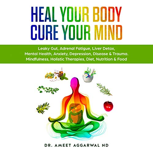 Heal Your Body, Cure Your Mind Audiobook By Dr. Ameet Aggarwal ND cover art