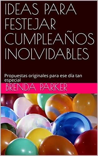 IDEAS PARA FESTEJAR CUMPLEAÑOS INOLVIDABLES: Propuestas originales para ese día tan especial (Spanish Edition)