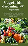 VEGETABLE GARDENING FOR BEGINNERS: A simple step-by-step guide to growing plants, fruits and vegetables (English Edition)