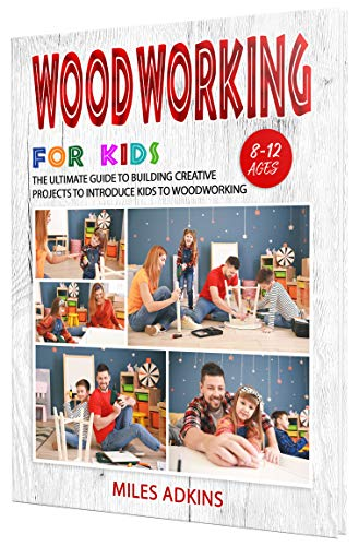 WOODWORKING FOR KIDS: The Ultimate Guide to Building Creative Projects to Introduce Kids to Woodworking by [Miles Adkins]