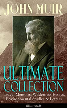 JOHN MUIR Ultimate Collection: Travel Memoirs, Wilderness Essays, Environmental Studies & Letters (Illustrated): Picturesque California, The Treasures ... Redwoods, The Cruise of the Corwin and more by [John Muir]