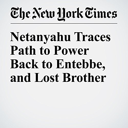 Netanyahu Traces Path to Power Back to Entebbe, and Lost Brother cover art