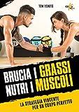 brucia i grassi, nutri i muscoli. la strategia vincente per un corpo perfetto