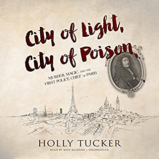 City of Light, City of Poison     Murder, Magic, and the First Police Chief of Paris              By:                                                                                                                                 Holly Tucker                               Narrated by:                                                                                                                                 Kate Reading                      Length: 9 hrs and 6 mins     500 ratings     Overall 3.9