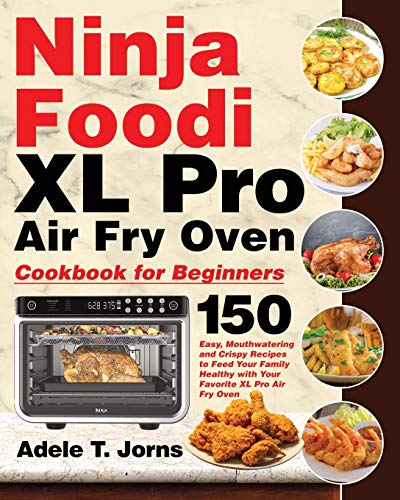 Ninja Foodi XL Pro Air Oven Cookbook for Beginners: 150 Easy, Mouthwatering and Crispy Recipes to Feed Your Family Healthy with Your Favorite XL Pro Air Fry Oven