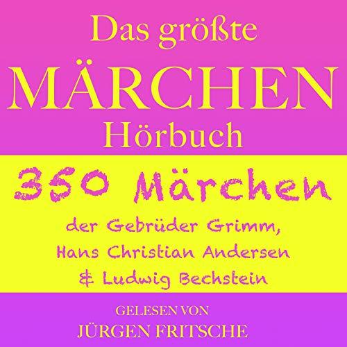 Das größte Märchen Hörbuch: 350 Märchen der Gebrüder Grimm, Hans Christian Andersen und Ludwig Bechstein