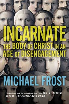 Incarnate: The Body of Christ in an Age of Disengagement by [Michael Frost]