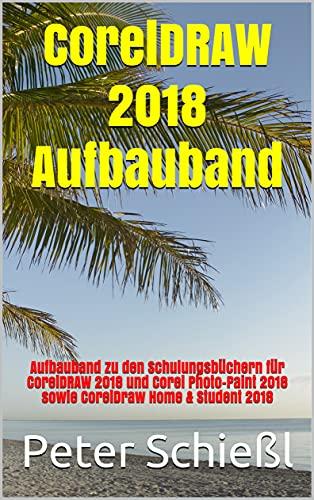 CorelDRAW 2018 Aufbauband: Aufbauband zu den Schulungsbüchern für CorelDRAW 2018 und Corel Photo-Paint 2018 sowie CorelDraw Home & Student 2018